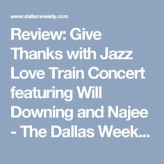 Review: Give Thanks with Jazz Love Train Concert featuring Will Downing and Najee - The Dallas Weekly: Arts & Entertainment