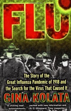 Flu: The Story Of The Great Influenza Pandemic of 1918 and the Search for the Virus that Caused It by Gina Kolata (614.5 KOL)