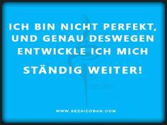 Als #Mensch entwickelst du dich ständig weiter, immer! #Perfektion ist Stillstand! Ende der #Entwicklung = #Tod! www.sezaicoban.com