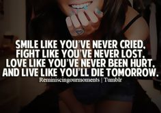 Only way to live life, never regretting anything that you did because it means you were ALIVE