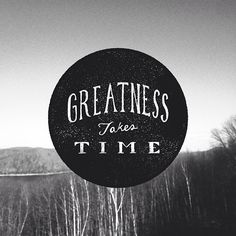 """""""Greatness takes time."""""""