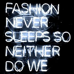 "QUOTES WE LOVE: ""Fashion never sleeps, so neither do we."""