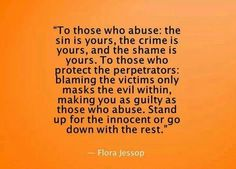 To those who abuse: the sin is yours, the crime is yours and the shame is yours. To those who protect the perpetrators: blaming the victim only masks the evil within, makes you as guilty as those who abuse. Stand up for the innocent or go down with the rest.