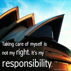 Taking care of myself is not my right, it's my responsibility. Mmmhmm....