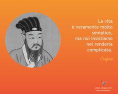 La vita è veramente molto semplice, ma noi insistiamo nel renderla complicata - Confucio