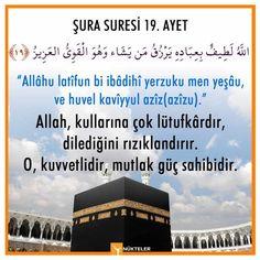 """Her kim günde 9 defa Şura Suresinin 19.ayeti kerimesi olan aşağıdaki duayı 9 defa okursa,Allah her işinde ona lutufkâr davranır. (""""ve huvel kavîyyul azîz"""") """"Allâhu latîfun bi ibâdihî yerzuku men yeşâu, ve huvel kavîyyul azîz(azîzu)."""" """"Allah kullarına lütufkârdır, dilediğini rızıklandırır. O kuvvetlidir, güçlüdür."""" Şura Suresi 19. Ayet"""