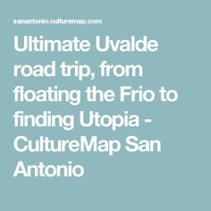 Ultimate Uvalde road trip, from floating the Frio to finding Utopia - CultureMap San Antonio