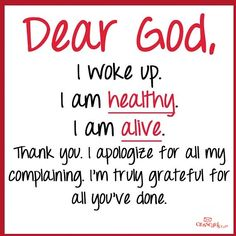 Dear GOD, I woke up. I am healthy. I am alive. I apologize forall my complaining. I'm truly grateful for all you've done. Great Quotes, Quotes To Live By, Inspirational Quotes, Motivational Images, Quotes Images, Awesome Quotes, Thank You Lord, Dear God, Inspire Me