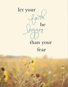 Fear Quote - Let Your Faith Be Bigger than Your Fear
