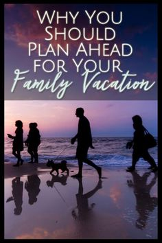 Why You Need to Plan Ahead for Your Family Vacation