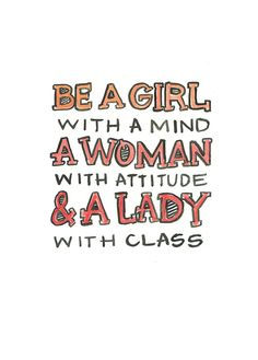 Be a Girl with a Mind, a Woman with Attitude & a Lady with Class