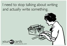 """I need to stop talking about writing and actually write something."""