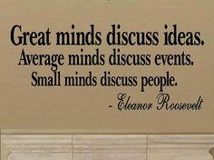 """""""Las mentes brillantes discuten ideas; las normales discuten acontecimientos y las pequeñas discuten sobre las personas"""" (Eleanor Roosevelt)."""