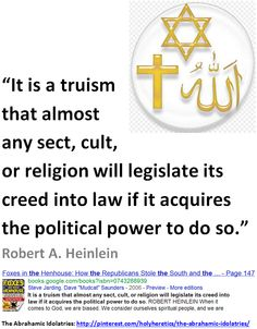 It is a truism that almost any sect, cult, or religion will legislate its creed into law if it acquires the political power to do so  -  Robert A. Heinlein