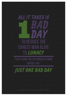 """A quote in """"The Killing Joke"""" by Alan Moore. """"All it takes is one bad day to reduce the sanest man alive to lunacy"""""""