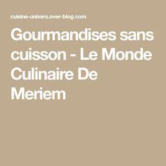 Gourmandises sans cuisson - Le Monde Culinaire De Meriem