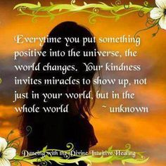 """Quotes:  """"Everytime you put something positive into the universe, the world changes. Your kindness invites miracles to show up, not just in your world, but in the whole world.""""  ---Unknown.  So true."""