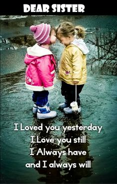 Dear sister, I loved you yesterday I love you still I always have and I always will
