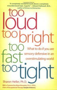 Book: Too Loud, Too Bright, Too Fast, Too Tight: What to Do If You Are Sensory Defensive in an Overstimulating World  This prescriptive book by a developmental psychologist and sufferer of Sensory Defensive Disorder (SD) sheds light on a little known but common affliction in which sufferers react to harmless stimuli as irritating, distracting or dangerous. Pinned by The Sensory Spectrum, wp.me/280vn.
