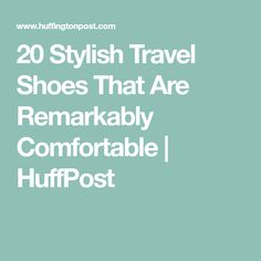 20 Stylish Travel Shoes That Are Remarkably Comfortable | HuffPost