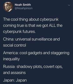 The cool thing about cyberpunk coming true is that we got ALL the cyberpunk futures. China: universal surveillance and social control America: cool gadgets and staggering inequality Russia: shadowy plots, covert ops, and assasins - iFunny :) Dankest Memes, Funny Memes, Hilarious, Lol, Social Control, It Goes On, My Tumblr, Popular Memes, Puns