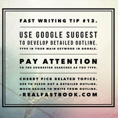 Fast Writing Tip #13. Use Google Suggest to develop detailed outline. Type in your main keyword in Google. Pay attention to the suggested searches as you type. Cherry pick related topics. Use to flesh out a detailed outline. Much easier to write from outline. http://realfastbook.com