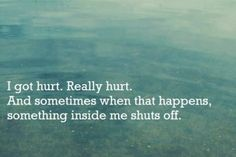I got hurt. Really hurt. And sometimes when that happens, something inside me shuts off.