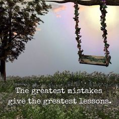 The greatest mistakes give the greatest lessons.