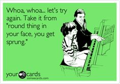 """Whoa, whoa... let's try again. Take it from """"round thing in your face, you get sprung."""" 