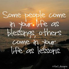 Some people come into your life as blessings, others come into your life as lessons... the older I get the more I see how true this is.