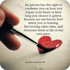 No person has the right to condemn you on how you repair your heart or how long you choose to grieve, because no one knows how much you're hurting. Recovering takes time, and everyone heals at his or her own pace. *BE WELL.