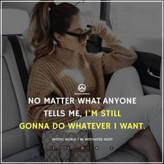 :) No matter what anyone tells me, I'm still gonna do whatever I want. Positive Attitude Quotes, Boss Babe Quotes, Attitude Quotes For Girls, Badass Quotes, Mood Quotes, Idiot Quotes, Smile Quotes, Strong Quotes, Classy Quotes