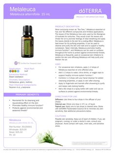 """Melaleuca Melaleuca alternifolia Recognized by its more common name """"tea tree"""", melaleuca has been revered for its cleansing and regenerative properties, especially for the skin. Composed of more than ninety different compounds, melaleuca has limitless therapeutic applications. For aromatic, internal or topical use."""