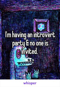 I'm having an introvert party & no one is invited.