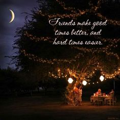 Friends make good times better and hard times easier.