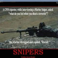 """A CNN reporter,while interviewing a Marine Sniper, asked. """"what do you feel when you shoot a terrorist""""? The Marine shrugged and replied, """"Recoil."""" SNIPERS - Gotta love them Military Jokes, Military Life, Military Guns, Military Photos, Gun Humor, Warrior Quotes, Usmc, Funny Jokes, Funny Signs"""
