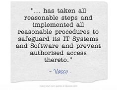 ... has taken all reasonable steps and implemented all reasonable procedures to safeguard its IT Systems and Software and prevent authorised access thereto.