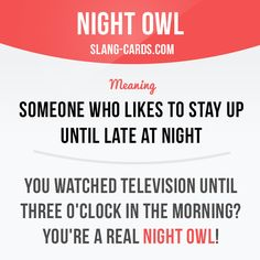 """""""Night owl"""" means someone who likes to stay up until late at night.  Example: You watched television until three o'clock in the morning? You're a real night owl!  #slang #englishslang #saying #sayings #phrase #phrases #expression #expressions #english #englishlanguage #learnenglish #studyenglish #language #vocabulary #dictionary #efl #esl #tesl #tefl #toefl #ielts #toeic #englishlearning #vocab #nightowl"""