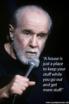 George Carlin - A house is just a place to keep your stuff while you go out and get more stuff