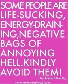 Some people are life-sucking, energy-draining, negative bags of annoying hell. Kindly avoid them.