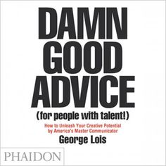 Damn Good Advice (For People with Talent!), 2012 (Phaidon Press) by #graphicdesigner George Lois