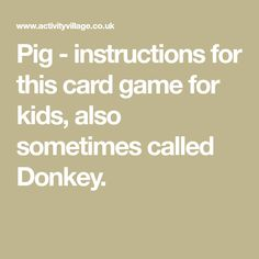 Pig - instructions for this card game for kids, also sometimes called Donkey. Solitaire Games, Card Games For Kids, Dice Games, Babysitting, Donkey, Good Times, Fun, Cards, Grandkids