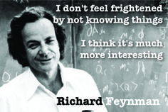 I don't feel frightened by not knowing things, I think it's much more interesting.  Richard Feynman