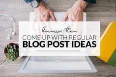 How To Come Up With Regular Blog Post Ideas