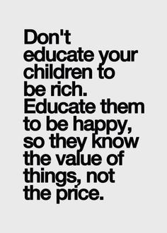 Don't educate your children to be rich. Educate them to be ...