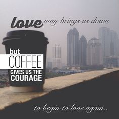 love may brings us down, but coffee gives us the courage to begin to love again..