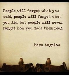 People will forget what you said, what you did, but they'll never forget how you made them feel.