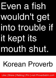 Even a fish wouldn't get into trouble if it kept its mouth shut. - Korean Proverb #proverbs #quotes