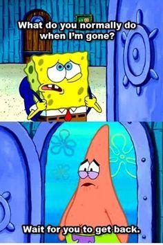 Spongebob what do you do when i m gone