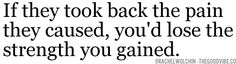 Remember that. If they took back the pain they cause, you'd lose the strength you gained.